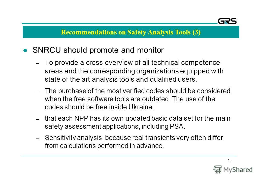 18 Recommendations on Safety Analysis Tools (3) SNRCU should promote and monitor – To provide a cross overview of all technical competence areas and the corresponding organizations equipped with state of the art analysis tools and qualified users. –