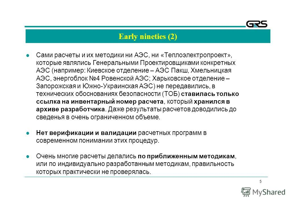 5 Early nineties (2) Сами расчеты и их методики ни АЭС, ни «Теплоэлектропроект», которые являлись Генеральными Проектировщиками конкретных АЭС (например: Киевское отделение – АЭС Пакш, Хмельницкая АЭС, энергоблок 4 Ровенской АЭС; Харьковское отделени