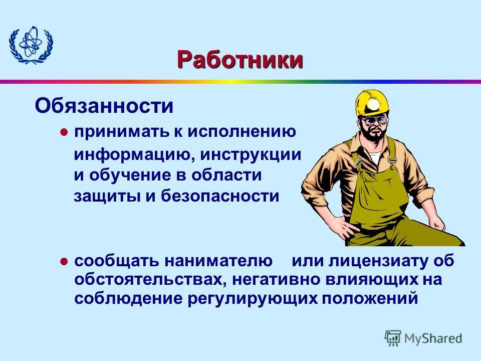 Работники Обязанности принимать к исполнению информацию, инструкции и обучение в области защиты и безопасности сообщать нанимателю или лицензиату об обстоятельствах, негативно влияющих на соблюдение регулирующих положений