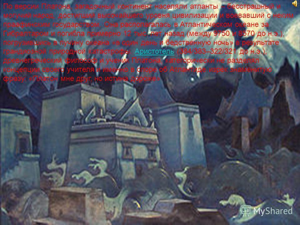 По версии Платона, загадочный континент населяли атланты – бесстрашный и могучий народ, достигший высочайшего уровня цивилизации и воевавший с неким праафинским государством. Она располагалась в Атлантическом океане за Гибралтаром и погибла примерно