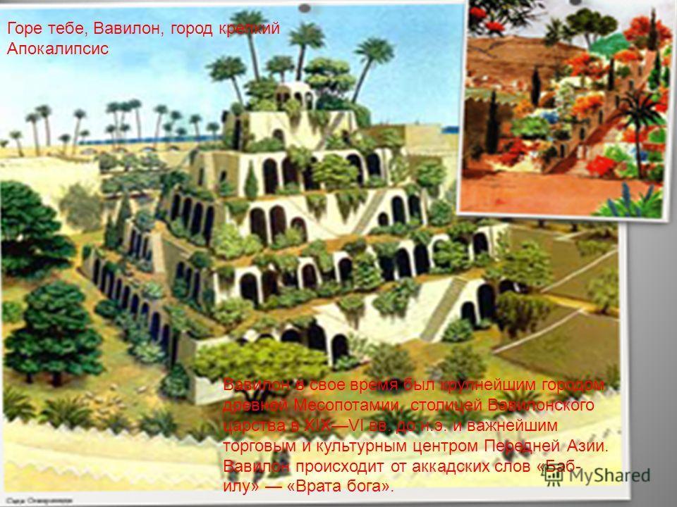Горе тебе, Вавилон, город крепкий Апокалипсис Вавилон в свое время был крупнейшим городом древней Месопотамии, столицей Вавилонского царства в XIXVI вв. до н.э. и важнейшим торговым и культурным центром Передней Азии. Вавилон происходит от аккадских