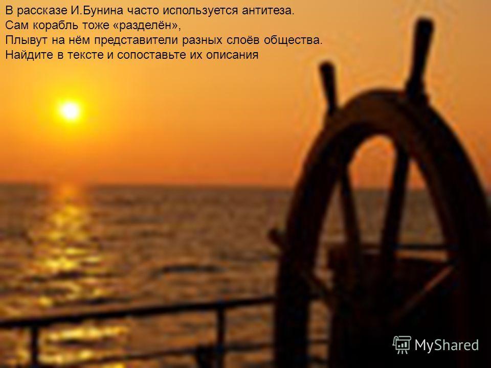В рассказе И.Бунина часто используется антитеза. Сам корабль тоже «разделён», Плывут на нём представители разных слоёв общества. Найдите в тексте и сопоставьте их описания