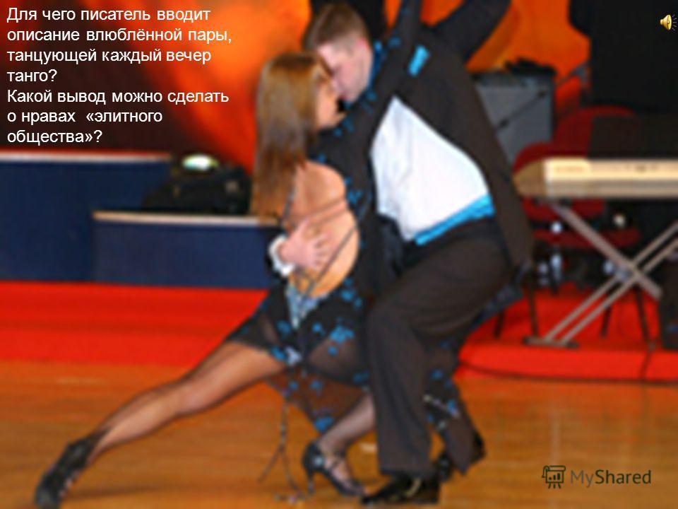 Для чего писатель вводит описание влюблённой пары, танцующей каждый вечер танго? Какой вывод можно сделать о нравах «элитного общества»?