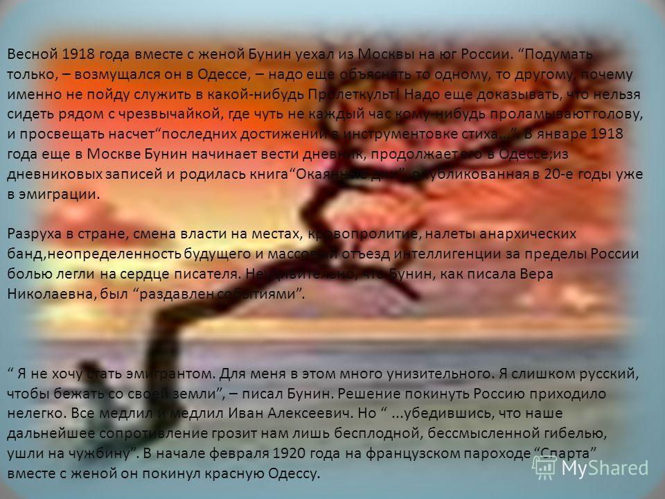 Весной 1918 года вместе с женой Бунин уехал из Москвы на юг России. Подумать только, – возмущался он в Одессе, – надо еще объяснять то одному, то другому, почему именно не пойду служить в какой-нибудь Пролеткульт! Надо еще доказывать, что нельзя сиде