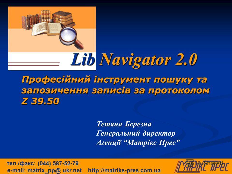 Професійний інструмент пошуку та запозичення записів за протоколом Z 39.50 Lib Navigator 2.0 тел./факс: (044) 587-52-79 e-mail: matrix_pp@ ukr.net http://matriks-pres.com.ua Тетяна Березна Генеральний директор Агенції Матрікс Прес