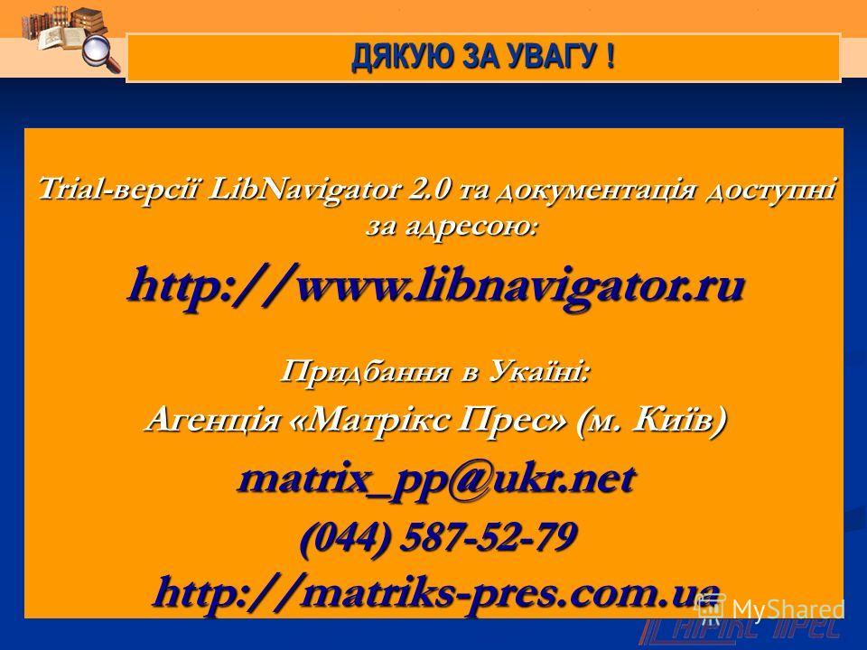 ДЯКУЮ ЗА УВАГУ ! Trial-версії LibNavigator 2.0 та документація доступні за адресою : http://www.libnavigator.ru Придбання в Укаїні: Агенція «Матрікс Прес» (м. Київ) matrix_pp@ukr.net (044) 587-52-79 http://matriks-pres.com.ua