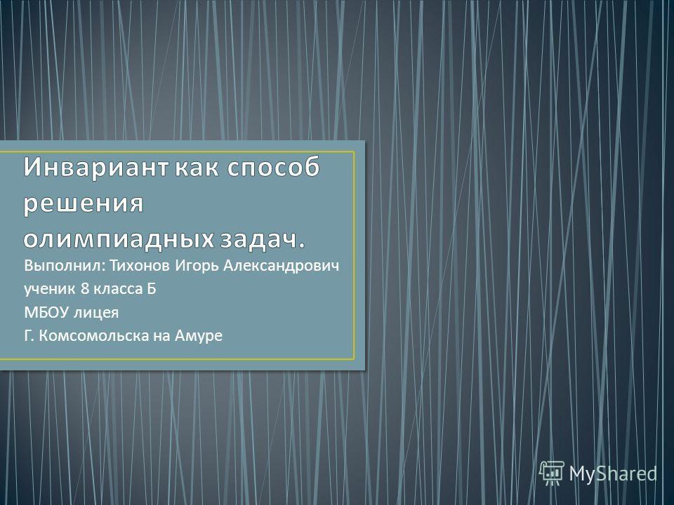 Выполнил : Тихонов Игорь Александрович ученик 8 класса Б МБОУ лицея Г. Комсомольска на Амуре