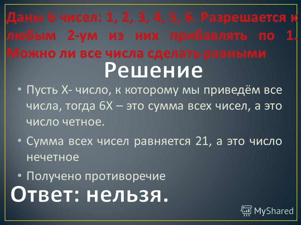 Пусть Х - число, к которому мы приведём все числа, тогда 6 Х – это сумма всех чисел, а это число четное. Сумма всех чисел равняется 21, а это число нечетное Получено противоречие