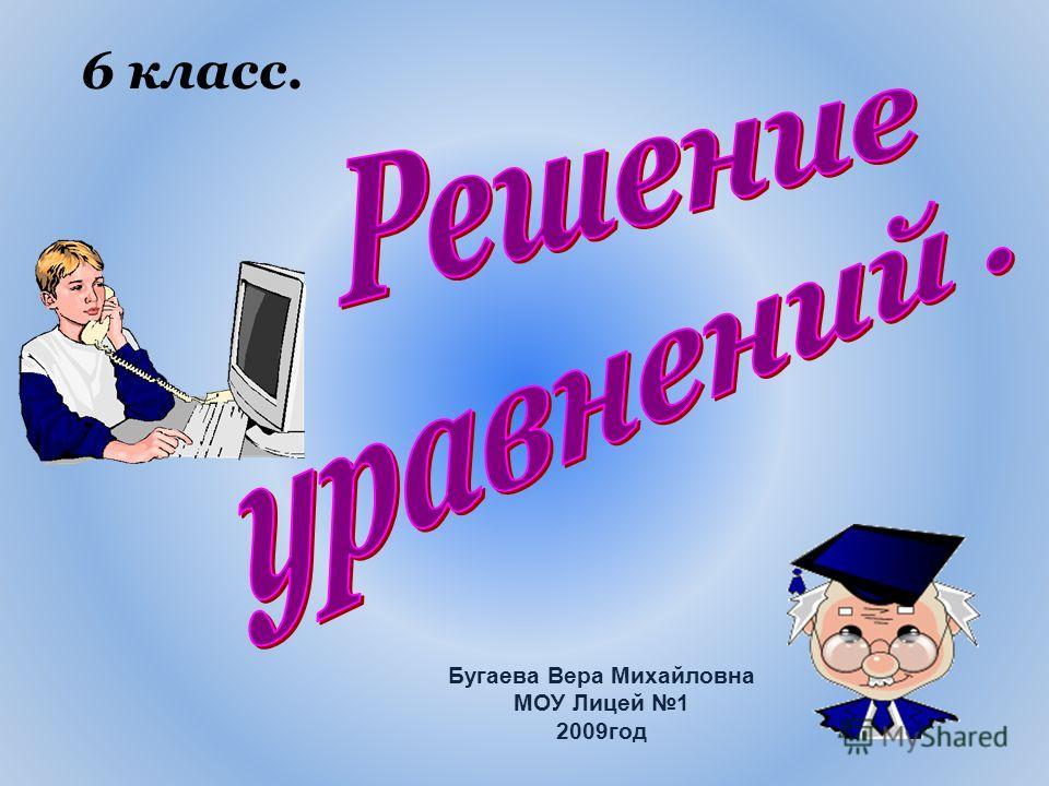 6 класс. Бугаева Вера Михайловна МОУ Лицей 1 2009год