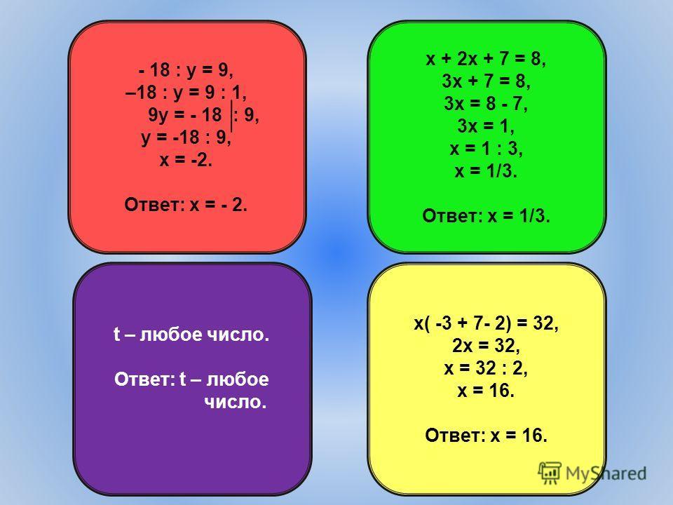 - 18 : у = 9, –18 : у = 9 : 1, 9у = - 18 : 9, у = -18 : 9, х = -2. Ответ: х = - 2. t – любое число. Ответ: t – любое число. х( -3 + 7- 2) = 32, 2х = 32, х = 32 : 2, х = 16. Ответ: х = 16. х + 2х + 7 = 8, 3х + 7 = 8, 3х = 8 - 7, 3х = 1, х = 1 : 3, х =
