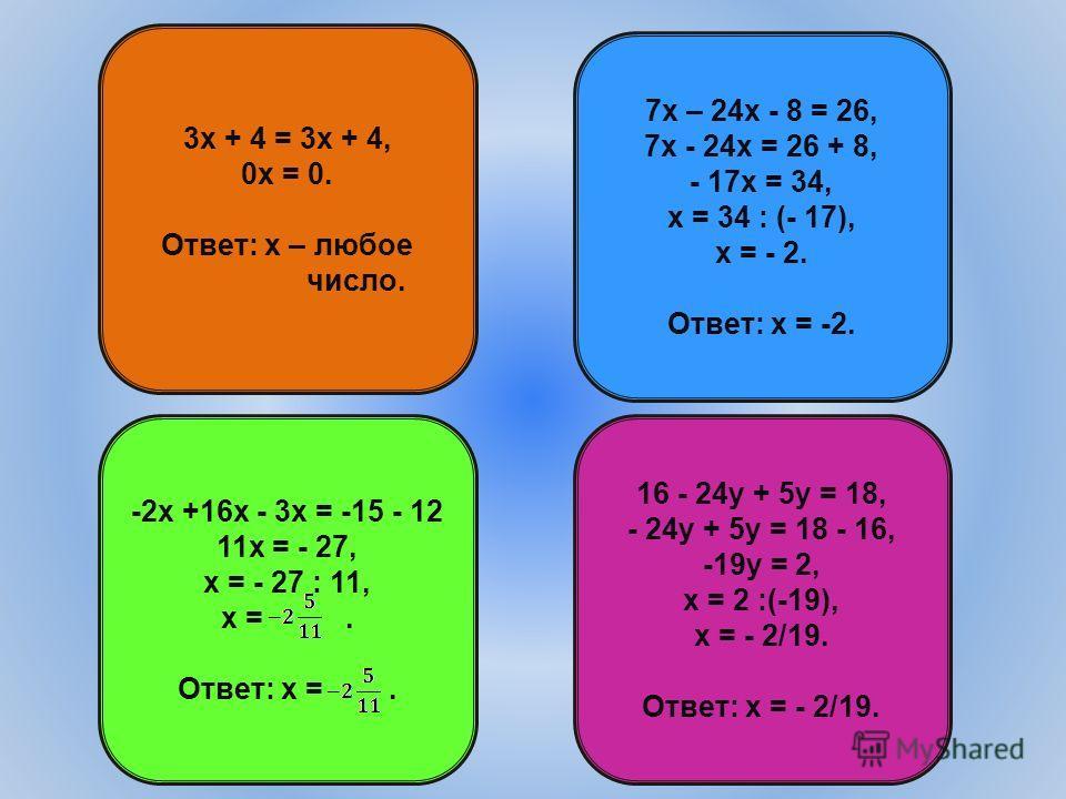3х + 4 = 3х + 4, 0х = 0. Ответ: х – любое число. -2х +16х - 3х = -15 - 12 11х = - 27, х = - 27 : 11, х =. Ответ: х =. 16 - 24у + 5у = 18, - 24у + 5у = 18 - 16, -19у = 2, х = 2 :(-19), х = - 2/19. Ответ: х = - 2/19. 7х – 24х - 8 = 26, 7х - 24х = 26 +