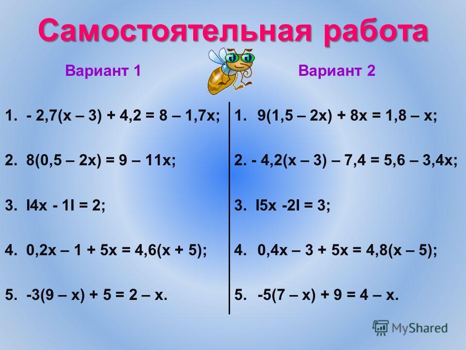 Самостоятельная работа Вариант 1 1. - 2,7(х – 3) + 4,2 = 8 – 1,7х; 2. 8(0,5 – 2х) = 9 – 11х; 3. I4x - 1I = 2; 4. 0,2х – 1 + 5х = 4,6(х + 5); 5. -3(9 – х) + 5 = 2 – х. Вариант 2 1.9(1,5 – 2х) + 8х = 1,8 – х; 2. - 4,2(х – 3) – 7,4 = 5,6 – 3,4х; 3. I5x