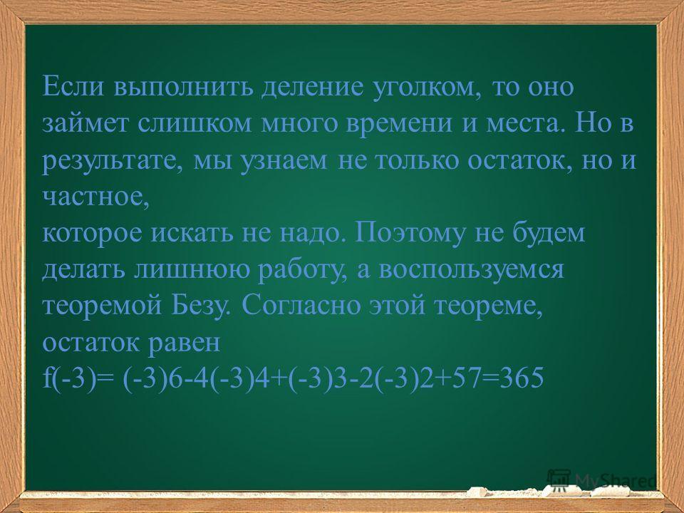 Если выполнить деление уголком, то оно займет слишком много времени и места. Но в результате, мы узнаем не только остаток, но и частное, которое искать не надо. Поэтому не будем делать лишнюю работу, а воспользуемся теоремой Безу. Согласно этой теоре
