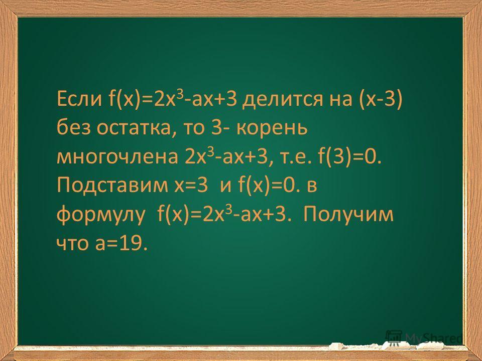 Если f(x)=2x 3 -ax+3 делится на (x-3) без остатка, то 3- корень многочлена 2x 3 -ax+3, т.е. f(3)=0. Подставим х=3 и f(x)=0. в формулу f(x)=2x 3 -ax+3. Получим что a=19.