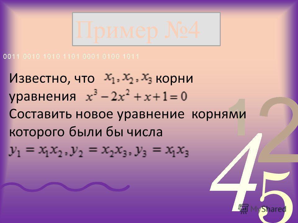 Пример 4 Известно, что корни уравнения Составить новое уравнение корнями которого были бы числа