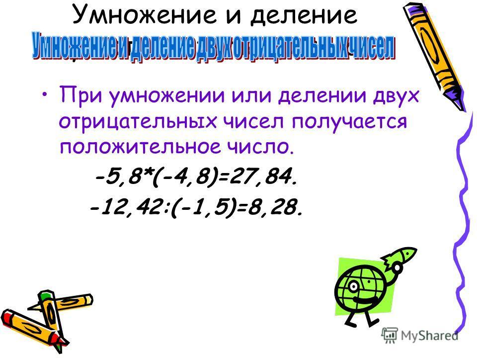 Умножение и деление двух отрицательных чисел При умножении или делении двух отрицательных чисел получается положительное число. -5,8*(-4,8)=27,84. -12,42:(-1,5)=8,28.