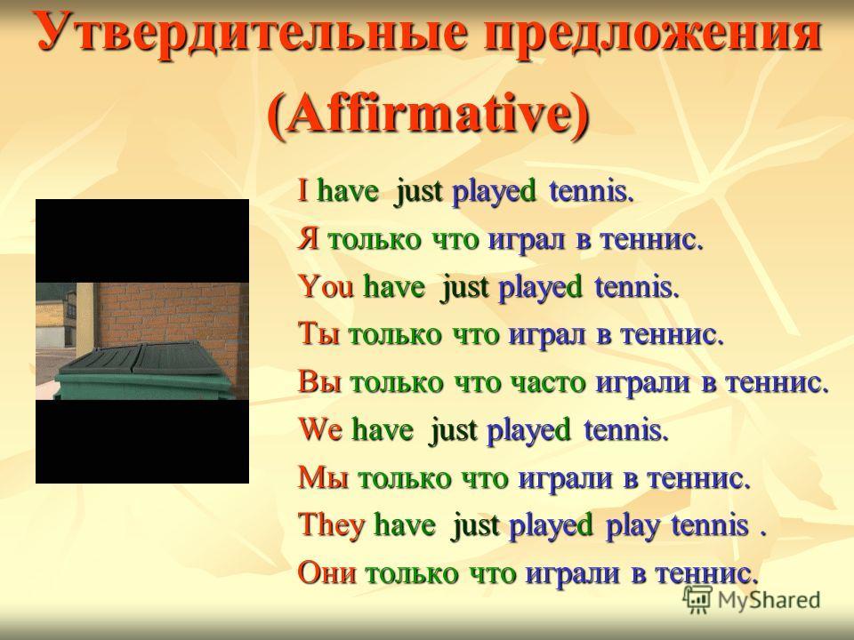 Утвердительные предложения (Affirmative) I have just played tennis. I have just played tennis. Я только что играл в теннис. Я только что играл в теннис. You have just played tennis. You have just played tennis. Ты только что играл в теннис. Ты только
