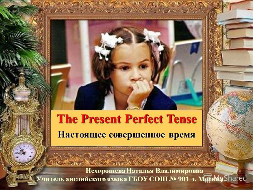 The Present Perfect Tense Настоящее совершенное время Нехорошева Наталья Владимировна Учитель английского языка ГБОУ СОШ 901 г. Москва