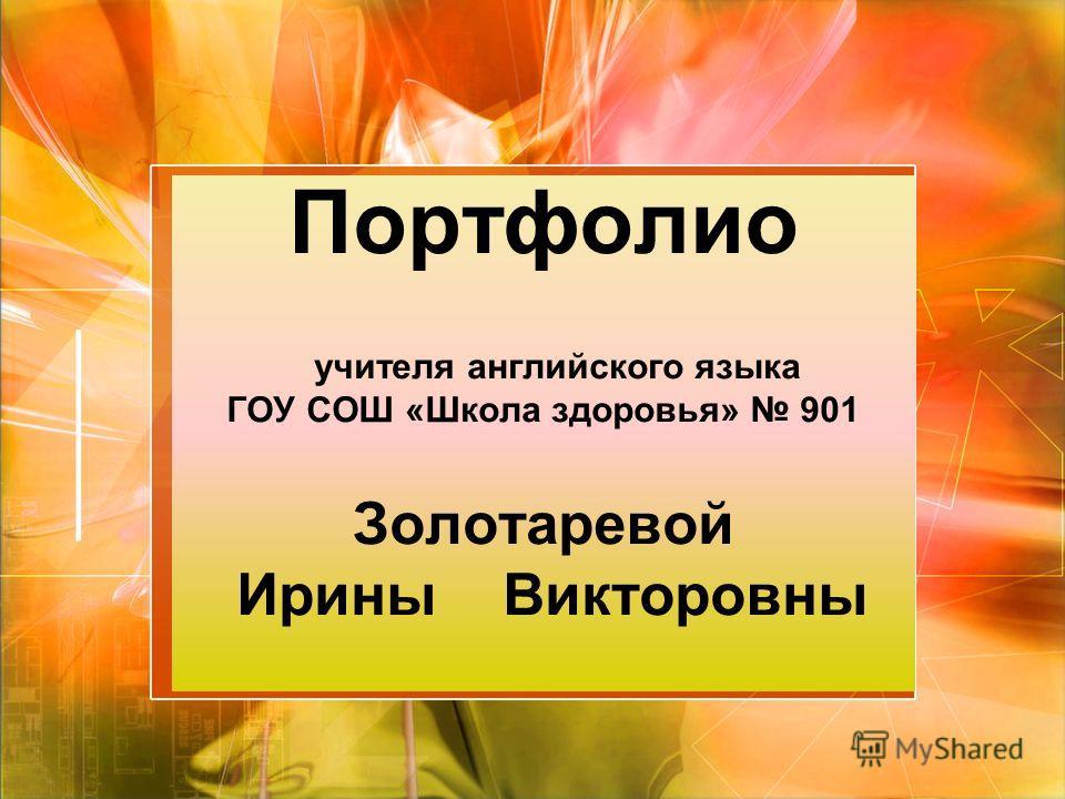 Портфолио учителя английского языка ГОУ СОШ «Школа здоровья» 901 Золотаревой Ирины Викторовны