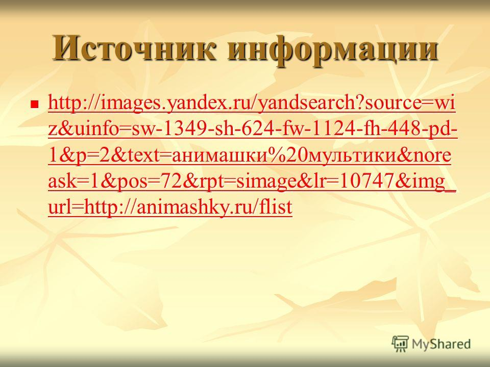 Источник информации http://images.yandex.ru/yandsearch?source=wi z&uinfo=sw-1349-sh-624-fw-1124-fh-448-pd- 1&p=2&text=анимашки%20мультики&nore ask=1&pos=72&rpt=simage&lr=10747&img_ url=http://animashky.ru/flist http://images.yandex.ru/yandsearch?sour