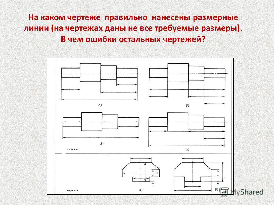 На каком чертеже правильно нанесены размерные линии (на чертежах даны не все требуемые размеры). В чем ошибки остальных чертежей?