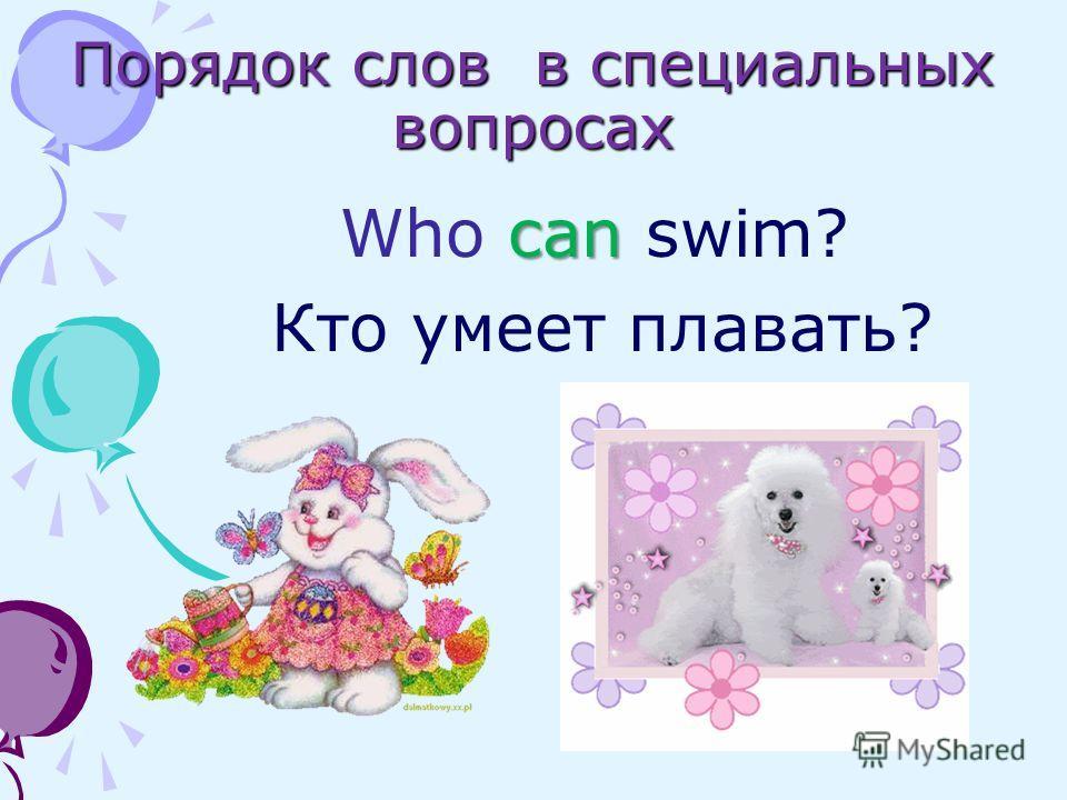 Порядок слов в специальных вопросах can Who can swim? Кто умеет плавать?