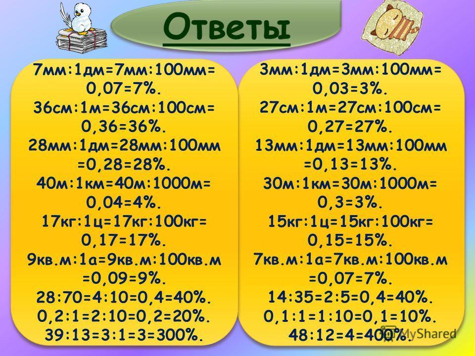 3мм:1дм=3мм:100мм= 0,03=3%. 27см:1м=27см:100см= 0,27=27%. 13мм:1дм=13мм:100мм =0,13=13%. 30м:1км=30м:1000м= 0,3=3%. 15кг:1ц=15кг:100кг= 0,15=15%. 7кв.м:1а=7кв.м:100кв.м =0,07=7%. 14:35=2:5=0,4=40%. 0,1:1=1:10=0,1=10%. 48:12=4=400%. 3мм:1дм=3мм:100мм=