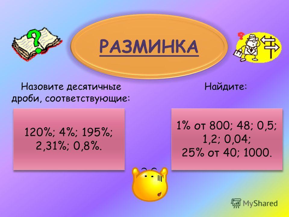 Назовите десятичные дроби, соответствующие: Найдите: 120%; 4%; 195%; 2,31%; 0,8%. 120%; 4%; 195%; 2,31%; 0,8%. 1% от 800; 48; 0,5; 1,2; 0,04; 25% от 40; 1000. 1% от 800; 48; 0,5; 1,2; 0,04; 25% от 40; 1000.