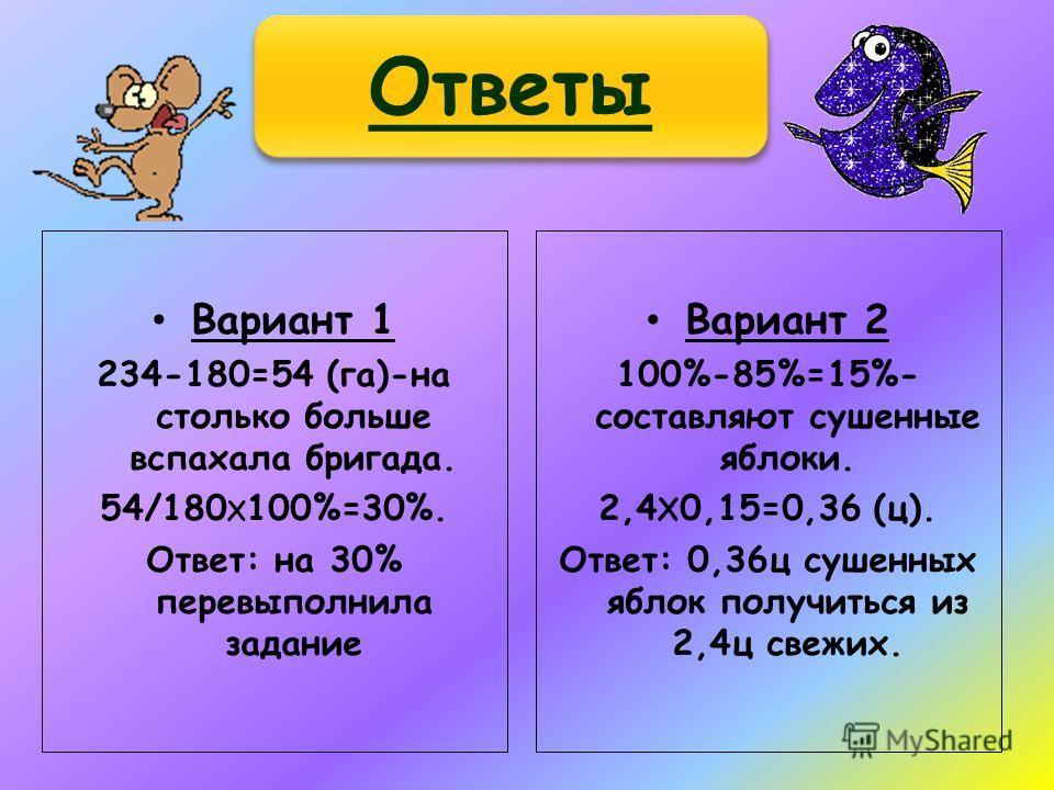 Вариант 1 234-180=54 (га)-на столько больше вспахала бригада. 54/180 X 100%=30%. Ответ: на 30% перевыполнила задание Вариант 2 100%-85%=15%- составляют сушенные яблоки. 2,4 X 0,15=0,36 (ц). Ответ: 0,36ц сушенных яблок получиться из 2,4ц свежих. Ответ
