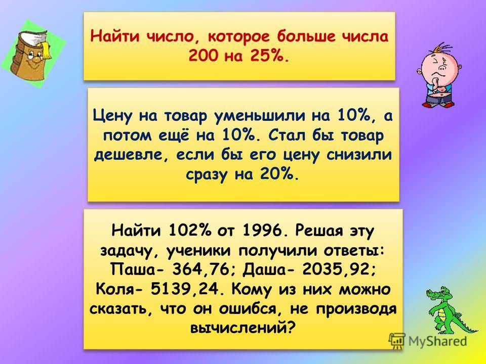 Найти число, которое больше числа 200 на 25%. Цену на товар уменьшили на 10%, а потом ещё на 10%. Стал бы товар дешевле, если бы его цену снизили сразу на 20%. Цену на товар уменьшили на 10%, а потом ещё на 10%. Стал бы товар дешевле, если бы его цен