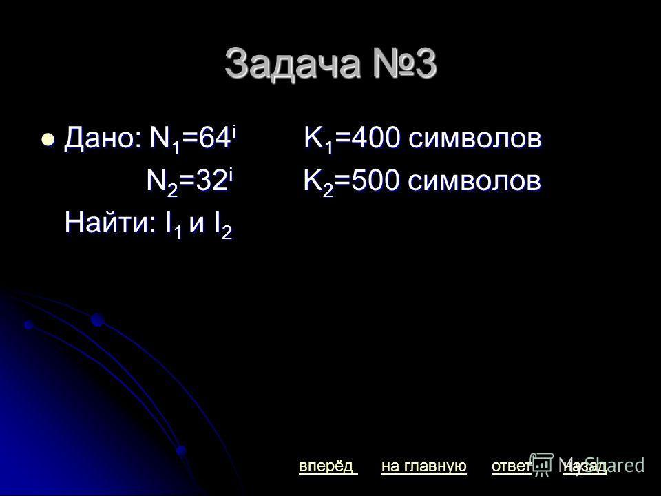 Задача 3 Дано: N 1 =64 i K 1 =400 символов Дано: N 1 =64 i K 1 =400 символов N 2 =32 i K 2 =500 символов N 2 =32 i K 2 =500 символов Найти: I 1 и I 2 Найти: I 1 и I 2 вперёдназадна главнуюответ