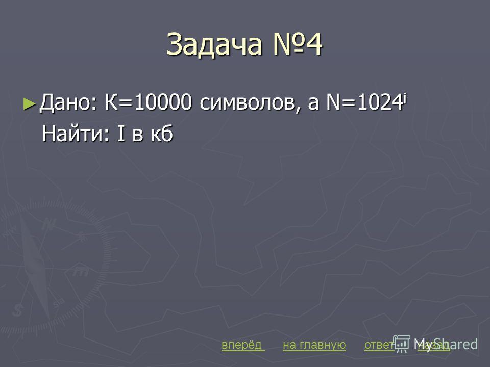 Задача 4 Дано: К=10000 символов, а N=1024 i Дано: К=10000 символов, а N=1024 i Найти: I в кб Найти: I в кб вперёдназадна главнуюответ