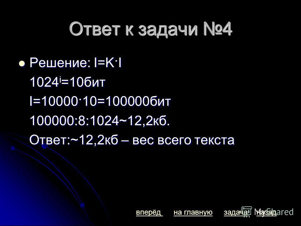 Ответ к задачи 4 Решение: I=K·I Решение: I=K·I 1024 i =10бит 1024 i =10бит I=10000·10=100000бит I=10000·10=100000бит 100000:8:1024~12,2кб. 100000:8:1024~12,2кб. Ответ:~12,2кб – вес всего текста Ответ:~12,2кб – вес всего текста вперёдназадна главнуюза