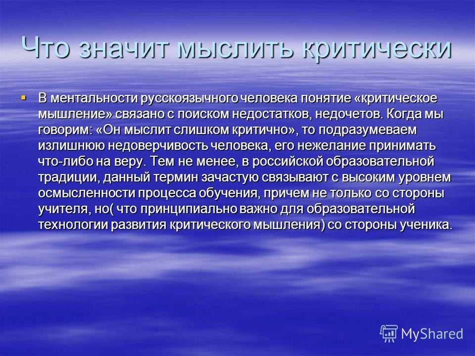 Что значит мыслить критически В ментальности русскоязычного человека понятие «критическое мышление» связано с поиском недостатков, недочетов. Когда мы говорим: «Он мыслит слишком критично», то подразумеваем излишнюю недоверчивость человека, его нежел
