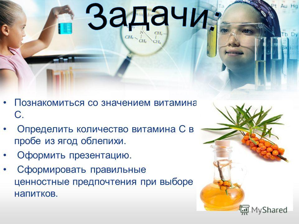 Познакомиться со значением витамина C. Определить количество витамина С в пробе из ягод облепихи. Оформить презентацию. Сформировать правильные ценностные предпочтения при выборе напитков.