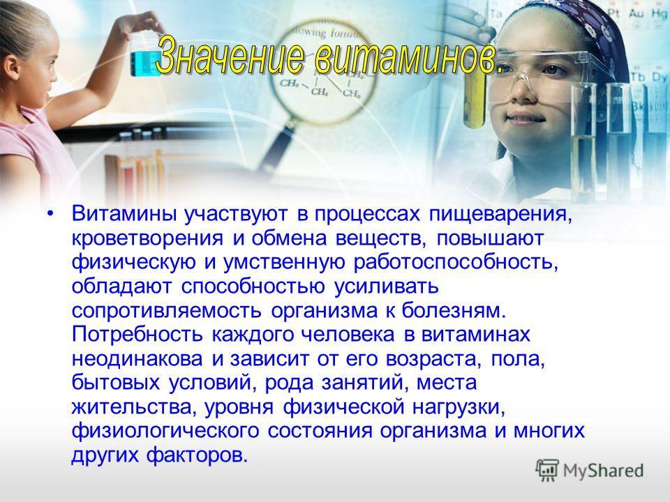 Витамины участвуют в процессах пищеварения, кроветворения и обмена веществ, повышают физическую и умственную работоспособность, обладают способностью усиливать сопротивляемость организма к болезням. Потребность каждого человека в витаминах неодинаков