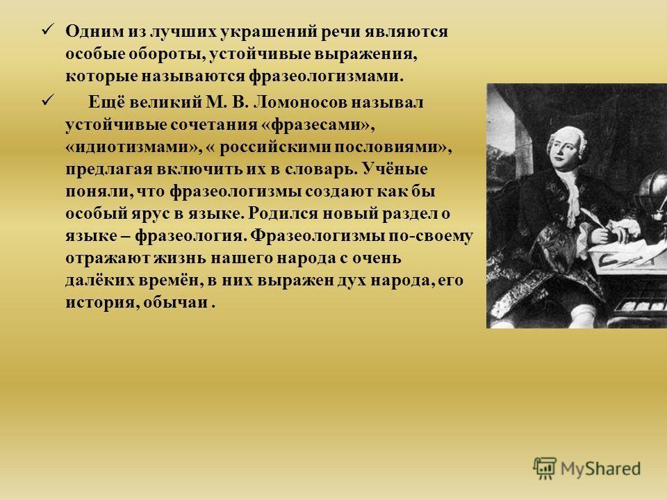 Одним из лучших украшений речи являются особые обороты, устойчивые выражения, которые называются фразеологизмами. Ещё великий М. В. Ломоносов называл устойчивые сочетания «фразесами», «идиотизмами», « российскими пословиями», предлагая включить их в