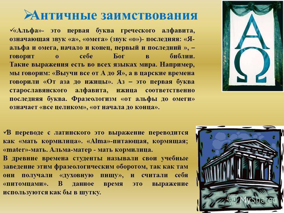 Античные заимствования «Альфа»- это первая буква греческого алфавита, означающая звук «а», «омега» (звук «о»)- последняя: «Я- альфа и омега, начало и конец, первый и последний », – говорит о себе Бог в библии. Такие выражения есть во всех языках мира