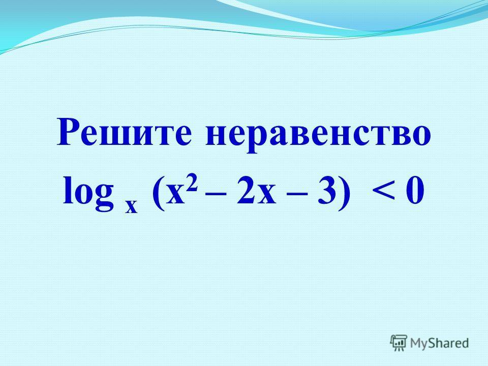 Решите неравенство log х (x 2 – 2x – 3) < 0