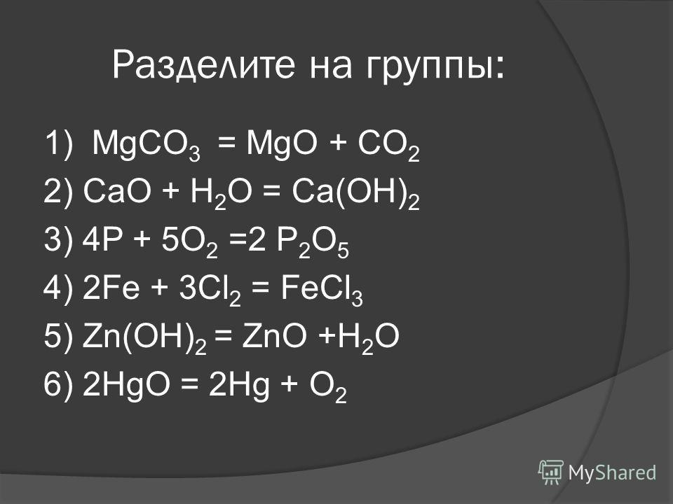 Разделите на группы: 1) MgCO 3 = MgO + CO 2 2) CaO + H 2 O = Ca(OH) 2 3) 4P + 5O 2 =2 P 2 O 5 4) 2Fe + 3Cl 2 = FeCl 3 5) Zn(OH) 2 = ZnO +H 2 O 6) 2HgO = 2Hg + O 2