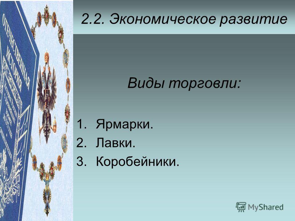 2.2. Экономическое развитие Виды торговли: 1.Ярмарки. 2.Лавки. 3.Коробейники.