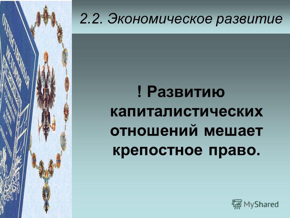 2.2. Экономическое развитие ! Развитию капиталистических отношений мешает крепостное право.