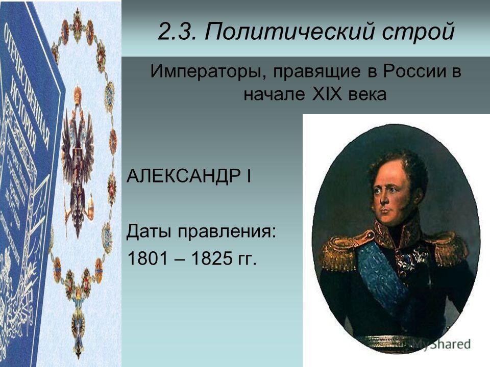 2.3. Политический строй Императоры, правящие в России в начале ХIХ века АЛЕКСАНДР I Даты правления: 1801 – 1825 гг.