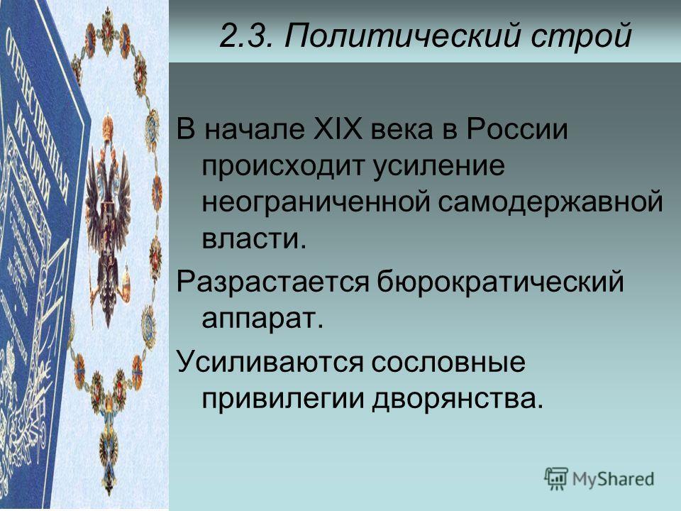 2.3. Политический строй В начале ХIХ века в России происходит усиление неограниченной самодержавной власти. Разрастается бюрократический аппарат. Усиливаются сословные привилегии дворянства.