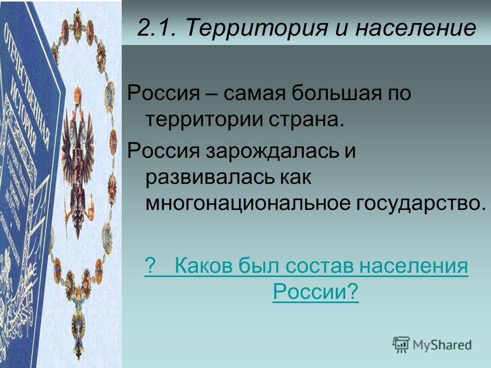 2.1. Территория и население Россия – самая большая по территории страна. Россия зарождалась и развивалась как многонациональное государство. ? Каков был состав населения России?