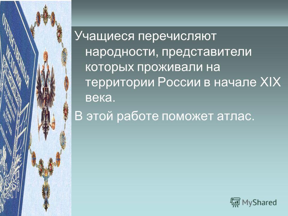 Учащиеся перечисляют народности, представители которых проживали на территории России в начале ХIХ века. В этой работе поможет атлас.