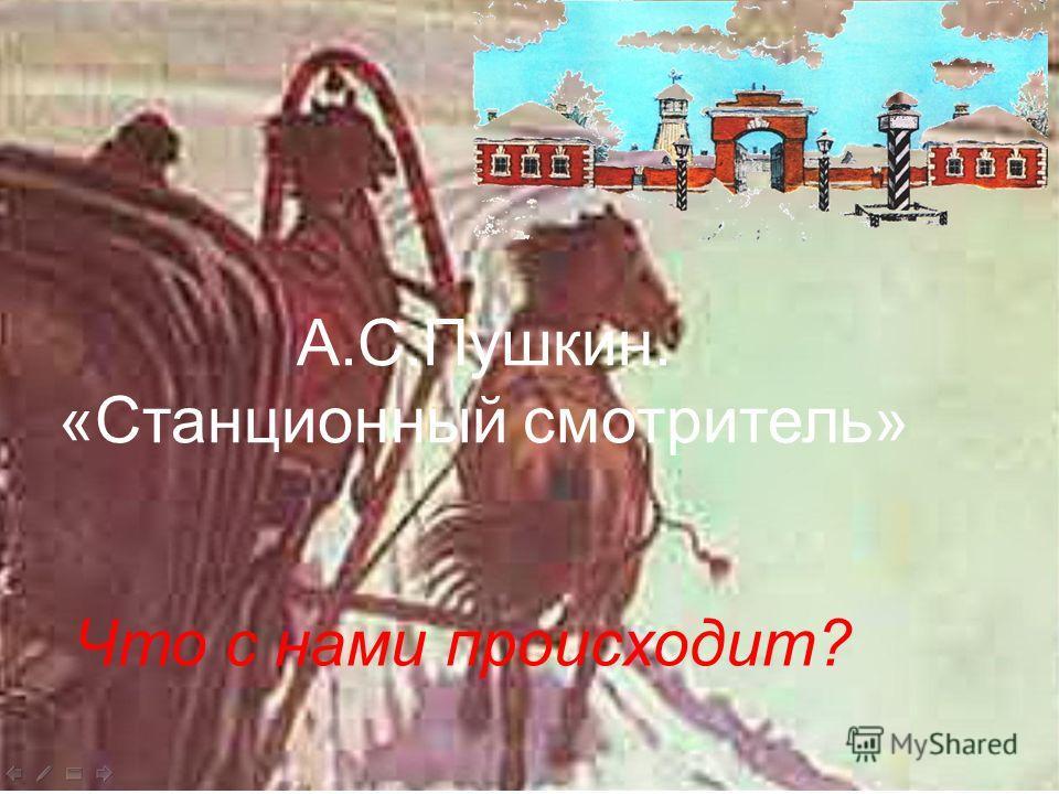 А.С.Пушкин. «Станционный смотритель» Что с нами происходит? А.С.Пушкин. «Станционный смотритель»