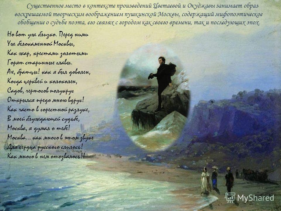 Существенное место в контексте произведений Цветаевой и Окуджавы занимает образ воскрешаемой творческим воображением пушкинской Москвы, содержащий мифопоэтическое обобщение о судьбе поэта, его связях с городом как своего времени, так и последующих эп