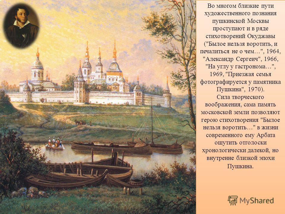 Во многом близкие пути художественного познания пушкинской Москвы проступают и в ряде стихотворений Окуджавы (