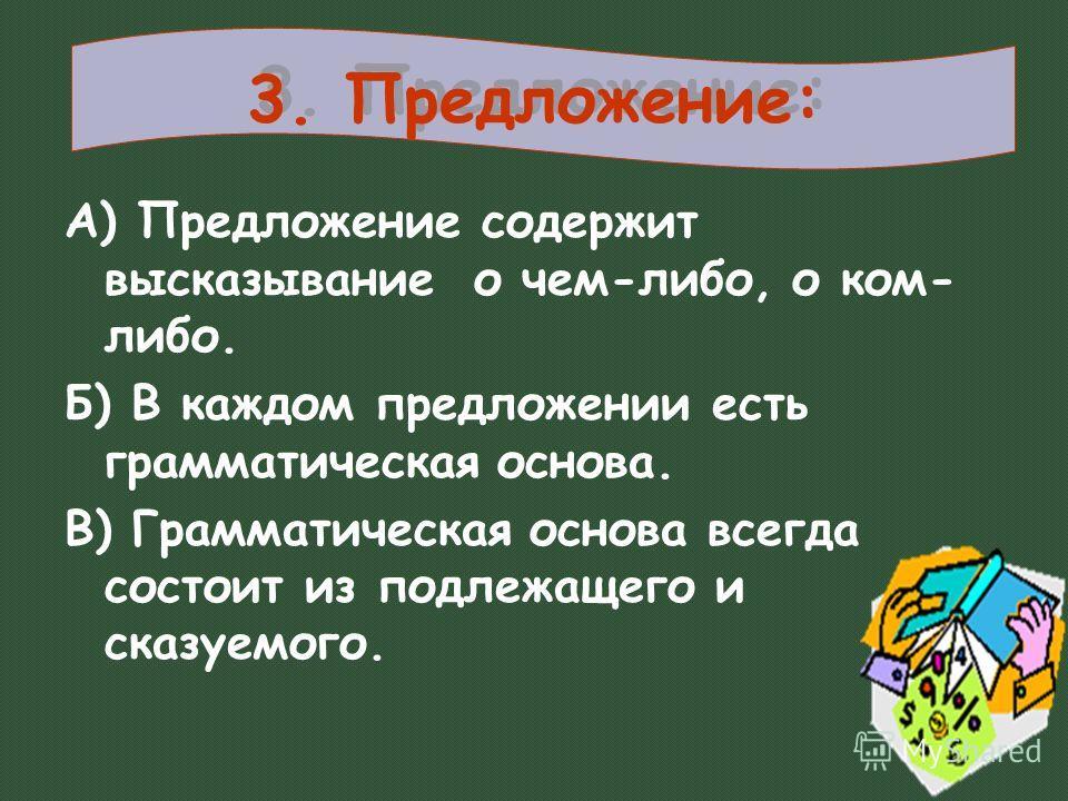 3. Предложение: А) Предложение содержит высказывание о чем-либо, о ком- либо. Б) В каждом предложении есть грамматическая основа. В) Грамматическая основа всегда состоит из подлежащего и сказуемого.